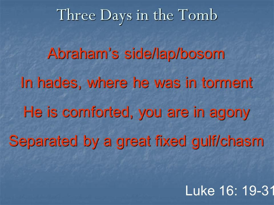 Three Days in the Tomb Abraham's side/lap/bosom In hades, where he was in torment He is comforted, you are in agony Separated by a great fixed gulf/chasm Luke 16: 19-31