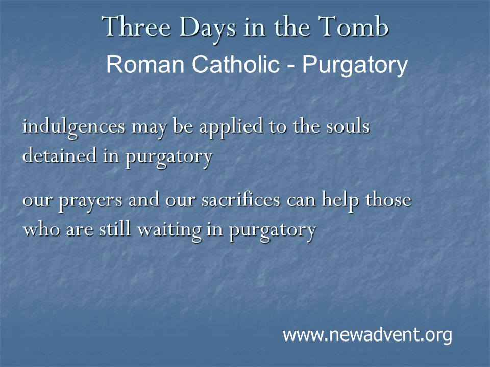 Three Days in the Tomb indulgences may be applied to the souls detained in purgatory our prayers and our sacrifices can help those who are still waiti
