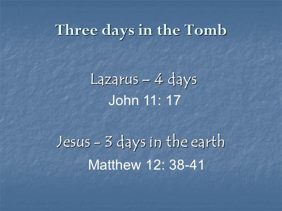 Jesus - 3 days in the earth Matthew 12: 38-41 Lazarus – 4 days John 11: 17 Three days in the Tomb