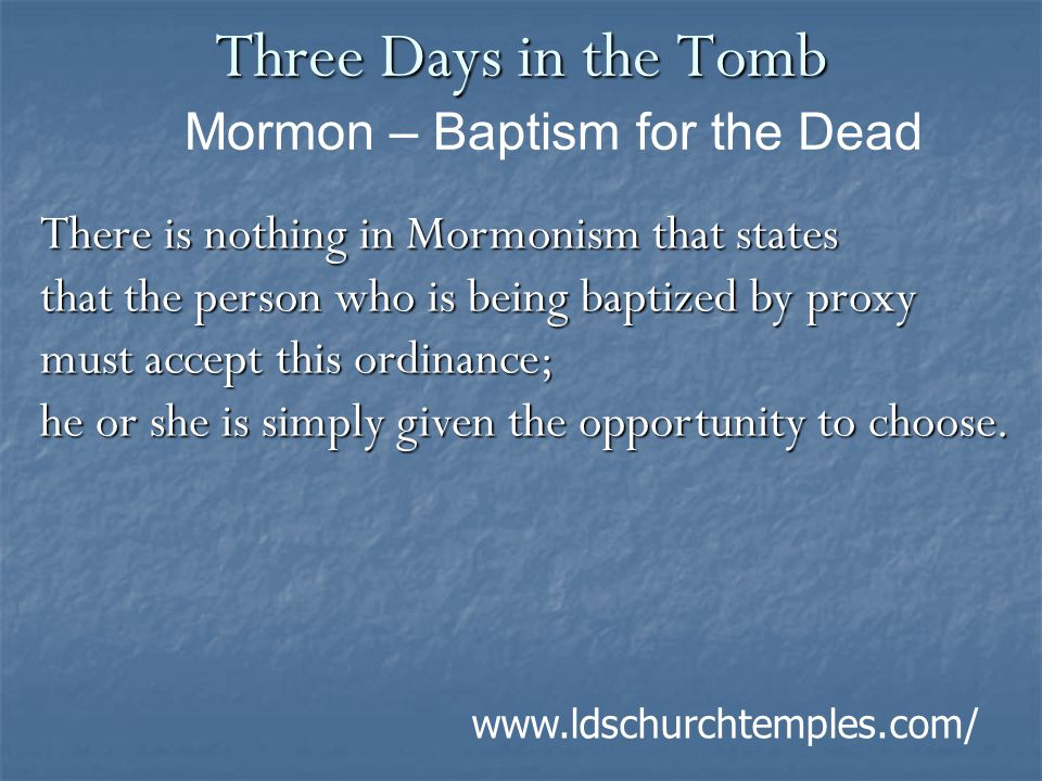 Three Days in the Tomb There is nothing in Mormonism that states that the person who is being baptized by proxy must accept this ordinance; he or she is simply given the opportunity to choose.