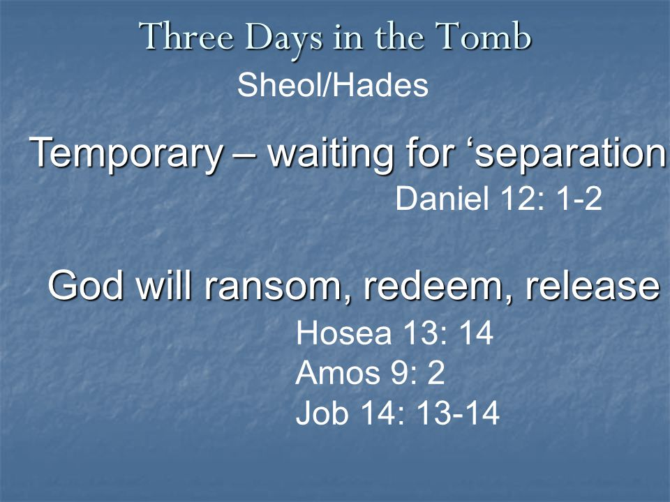 Three Days in the Tomb Temporary – waiting for 'separation' Sheol/Hades Daniel 12: 1-2 God will ransom, redeem, release Hosea 13: 14 Amos 9: 2 Job 14: 13-14