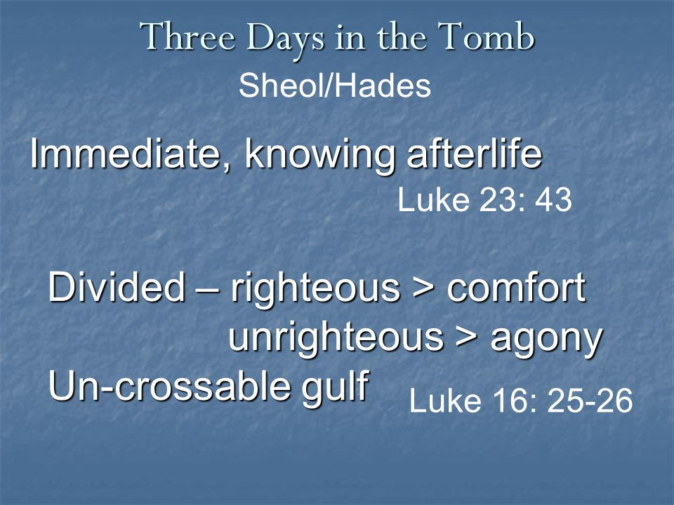 Three Days in the Tomb Immediate, knowing afterlife Sheol/Hades Luke 23: 43 Divided – righteous > comfort unrighteous > agony unrighteous > agony Un-crossable gulf Luke 16: 25-26
