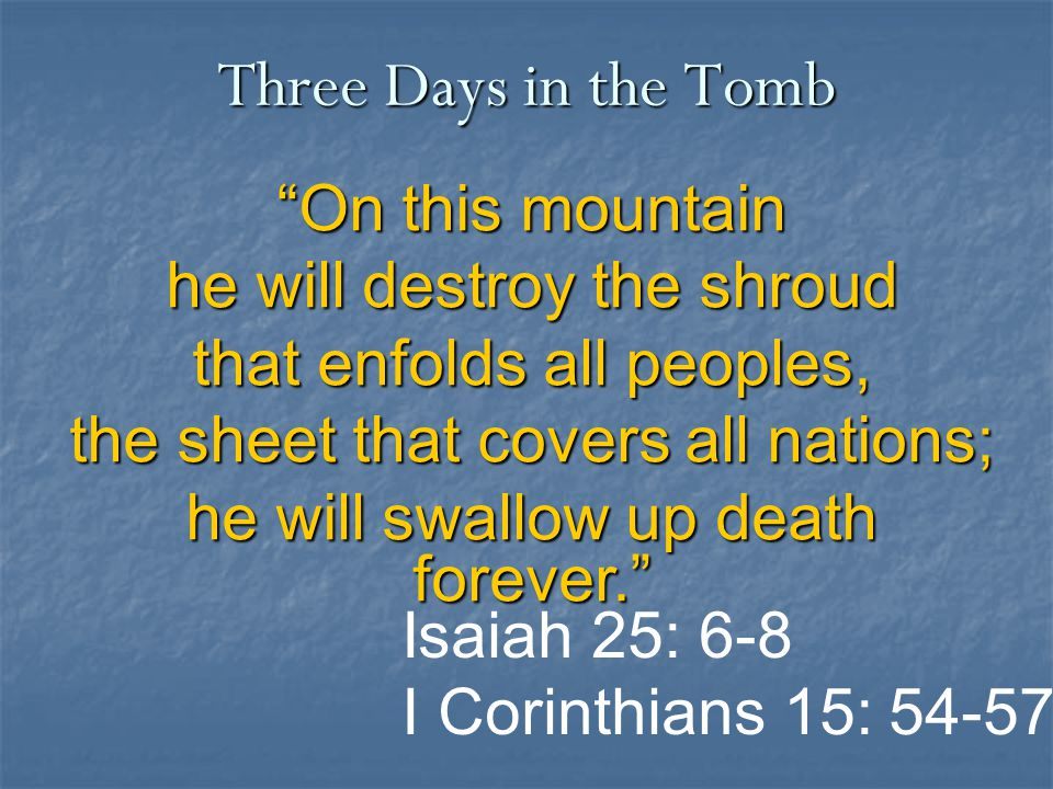 On this mountain he will destroy the shroud that enfolds all peoples, the sheet that covers all nations; he will swallow up death forever. Three Days in the Tomb Isaiah 25: 6-8 I Corinthians 15: 54-57