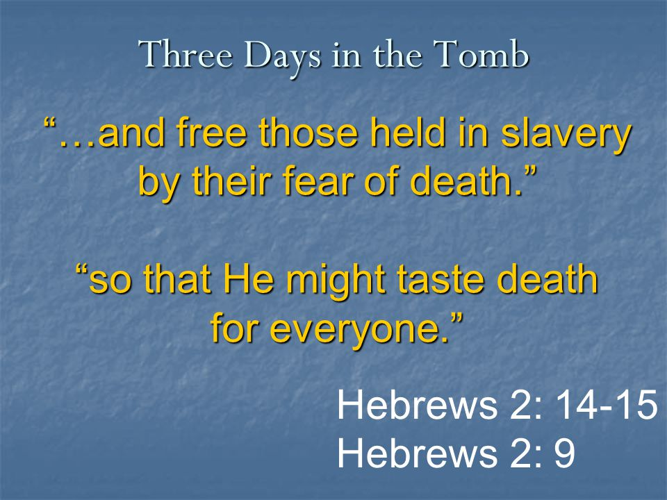 """""""…and free those held in slavery by their fear of death."""" """"so that He might taste death for everyone."""" Three Days in the Tomb Hebrews 2: 14-15 Hebrews"""