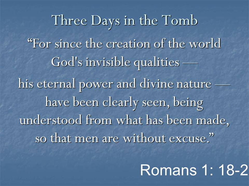 For since the creation of the world God s invisible qualities — his eternal power and divine nature — have been clearly seen, being understood from what has been made, so that men are without excuse. Three Days in the Tomb Romans 1: 18-20