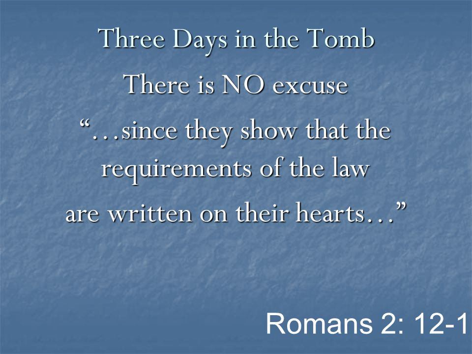 There is NO excuse …since they show that the requirements of the law are written on their hearts… Three Days in the Tomb Romans 2: 12-16