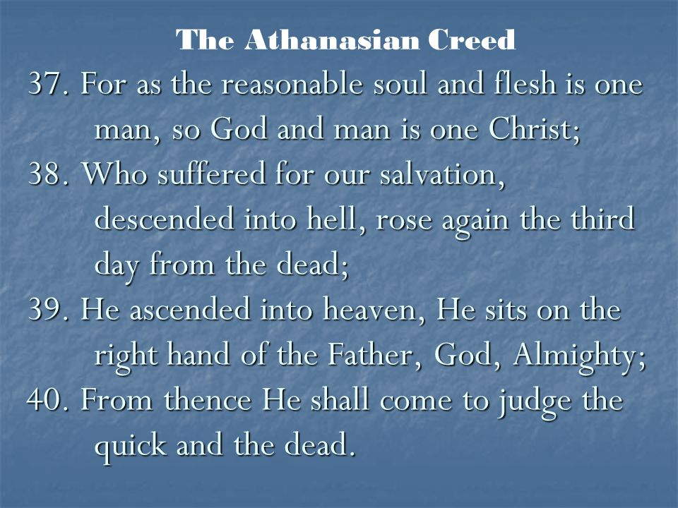 37. For as the reasonable soul and flesh is one man, so God and man is one Christ; 38. Who suffered for our salvation, descended into hell, rose again