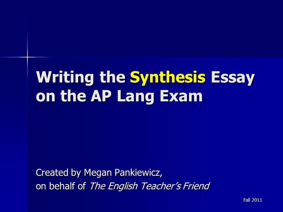 Writing the Synthesis Essay on the AP Lang Exam Created by Megan Pankiewicz, on behalf of The English Teacher's Friend Fall 2011