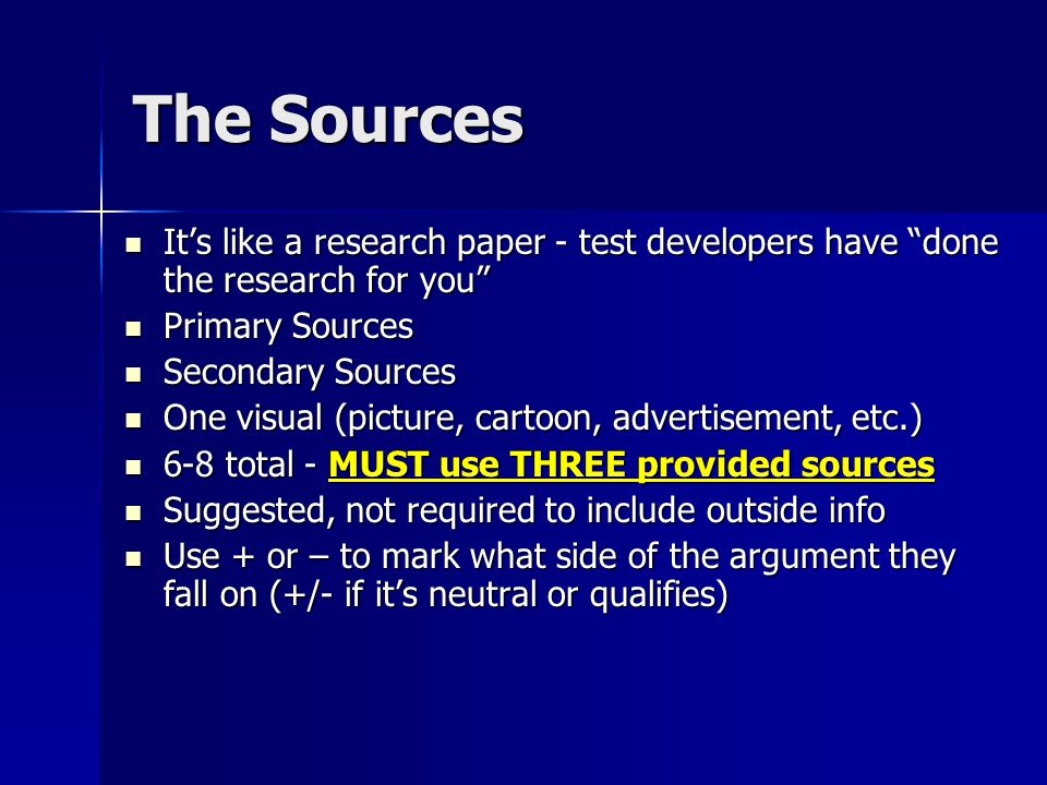 The Sources It's like a research paper - test developers have done the research for you It's like a research paper - test developers have done the research for you Primary Sources Primary Sources Secondary Sources Secondary Sources One visual (picture, cartoon, advertisement, etc.) One visual (picture, cartoon, advertisement, etc.) 6-8 total - MUST use THREE provided sources 6-8 total - MUST use THREE provided sources Suggested, not required to include outside info Suggested, not required to include outside info Use + or – to mark what side of the argument they fall on (+/- if it's neutral or qualifies) Use + or – to mark what side of the argument they fall on (+/- if it's neutral or qualifies)