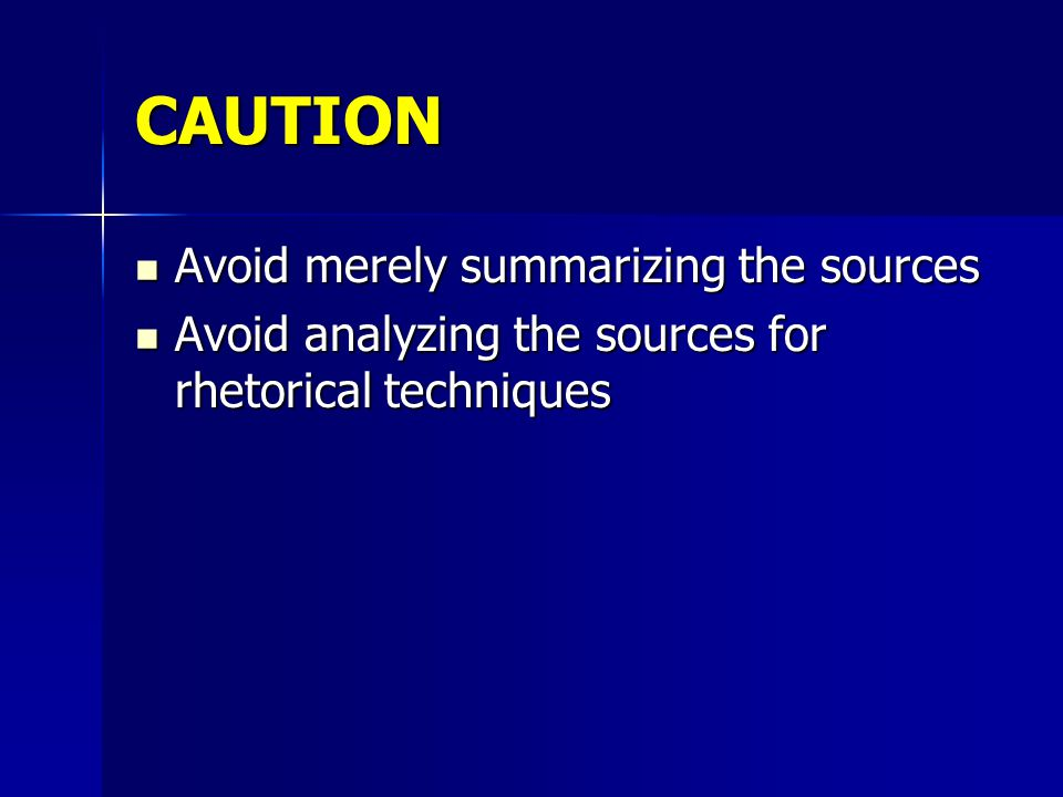 CAUTION Avoid merely summarizing the sources Avoid merely summarizing the sources Avoid analyzing the sources for rhetorical techniques Avoid analyzing the sources for rhetorical techniques