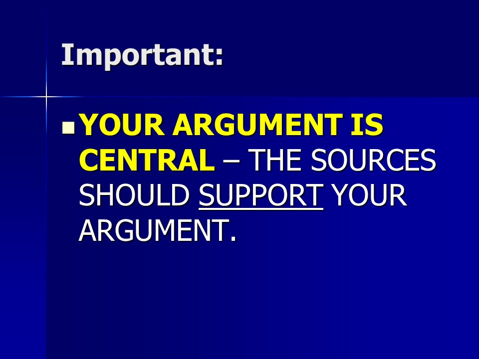 Important: YOUR ARGUMENT IS CENTRAL – THE SOURCES SHOULD SUPPORT YOUR ARGUMENT.