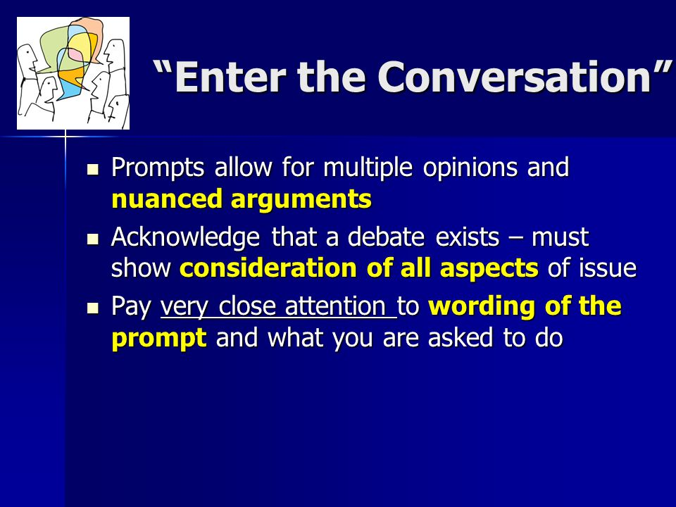 Enter the Conversation Prompts allow for multiple opinions and nuanced arguments Prompts allow for multiple opinions and nuanced arguments Acknowledge that a debate exists – must show consideration of all aspects of issue Acknowledge that a debate exists – must show consideration of all aspects of issue Pay very close attention to wording of the prompt and what you are asked to do Pay very close attention to wording of the prompt and what you are asked to do