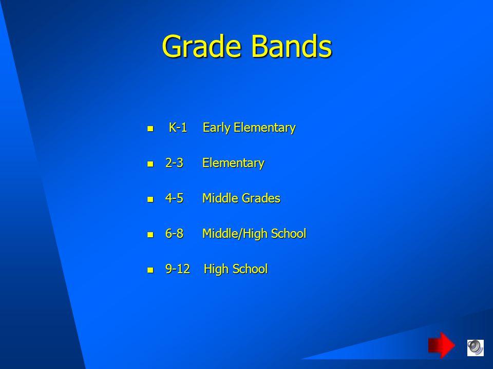 Grade Bands K-1 Early Elementary K-1 Early Elementary 2-3 Elementary 2-3 Elementary 4-5 Middle Grades 4-5 Middle Grades 6-8 Middle/High School 6-8 Middle/High School 9-12 High School 9-12 High School