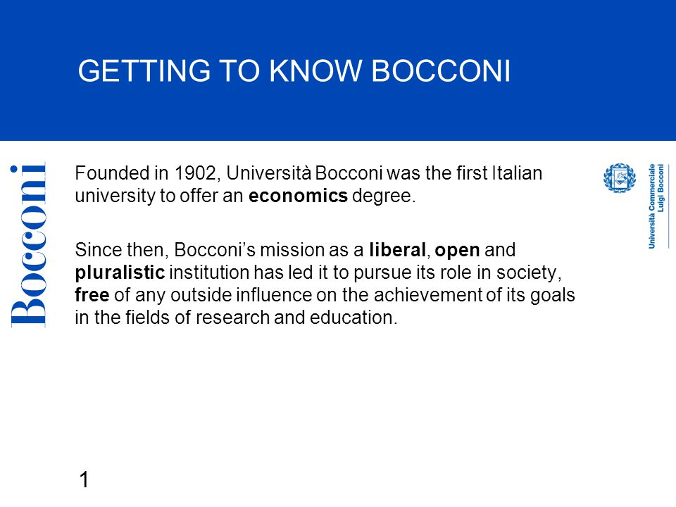 1 GETTING TO KNOW BOCCONI Founded in 1902, Università Bocconi was the first Italian university to offer an economics degree.