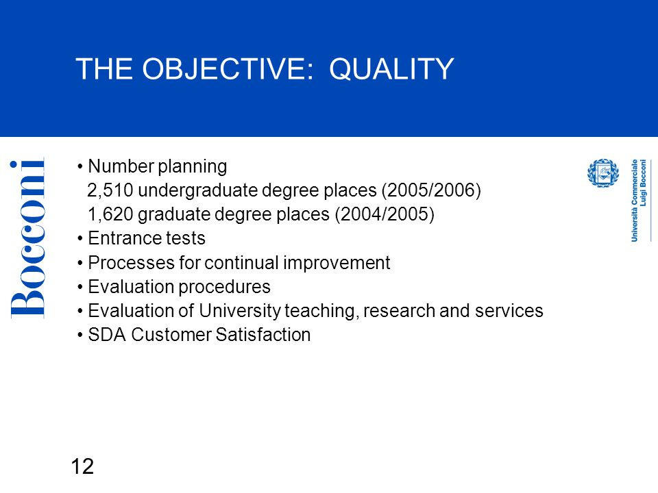 12 THE OBJECTIVE: QUALITY Number planning 2,510 undergraduate degree places (2005/2006) 1,620 graduate degree places (2004/2005) Entrance tests Processes for continual improvement Evaluation procedures Evaluation of University teaching, research and services SDA Customer Satisfaction