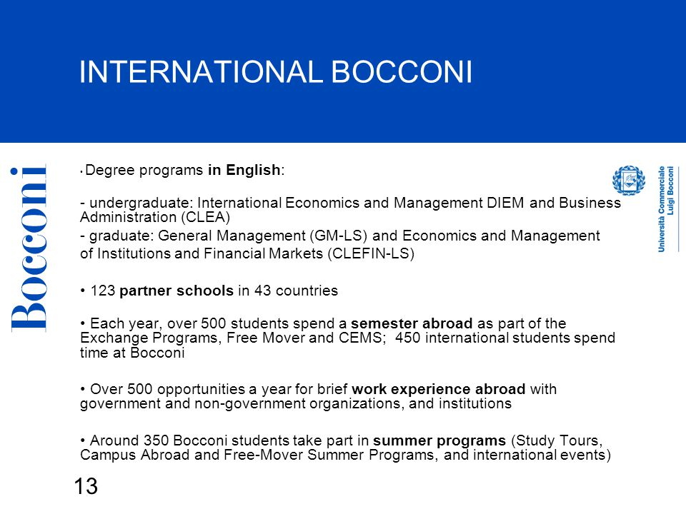 13 INTERNATIONAL BOCCONI Degree programs in English: - undergraduate: International Economics and Management DIEM and Business Administration (CLEA) - graduate: General Management (GM-LS) and Economics and Management of Institutions and Financial Markets (CLEFIN-LS) 123 partner schools in 43 countries Each year, over 500 students spend a semester abroad as part of the Exchange Programs, Free Mover and CEMS; 450 international students spend time at Bocconi Over 500 opportunities a year for brief work experience abroad with government and non-government organizations, and institutions Around 350 Bocconi students take part in summer programs (Study Tours, Campus Abroad and Free-Mover Summer Programs, and international events)