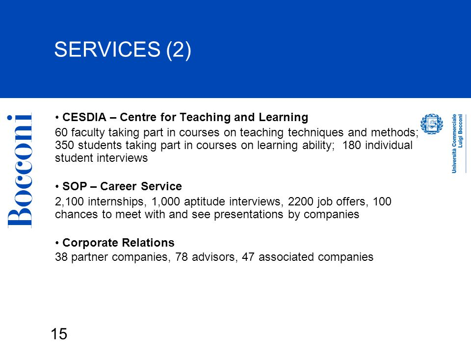 15 SERVICES (2) CESDIA – Centre for Teaching and Learning 60 faculty taking part in courses on teaching techniques and methods; 350 students taking part in courses on learning ability; 180 individual student interviews SOP – Career Service 2,100 internships, 1,000 aptitude interviews, 2200 job offers, 100 chances to meet with and see presentations by companies Corporate Relations 38 partner companies, 78 advisors, 47 associated companies