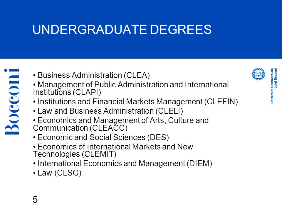 5 UNDERGRADUATE DEGREES Business Administration (CLEA) Management of Public Administration and International Institutions (CLAPI) Institutions and Financial Markets Management (CLEFIN) Law and Business Administration (CLELI) Economics and Management of Arts, Culture and Communication (CLEACC) Economic and Social Sciences (DES) Economics of International Markets and New Technologies (CLEMIT) International Economics and Management (DIEM) Law (CLSG)