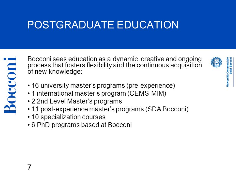 7 POSTGRADUATE EDUCATION Bocconi sees education as a dynamic, creative and ongoing process that fosters flexibility and the continuous acquisition of new knowledge: 16 university master's programs (pre-experience) 1 international master's program (CEMS-MIM) 2 2nd Level Master's programs 11 post-experience master's programs (SDA Bocconi) 10 specialization courses 6 PhD programs based at Bocconi