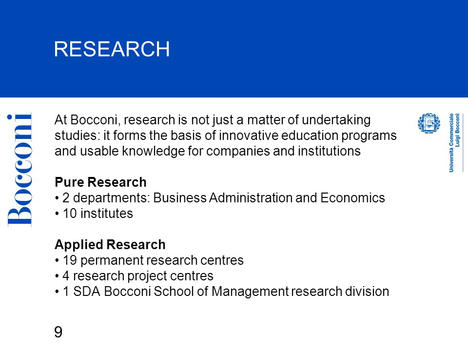 9 RESEARCH At Bocconi, research is not just a matter of undertaking studies: it forms the basis of innovative education programs and usable knowledge for companies and institutions Pure Research 2 departments: Business Administration and Economics 10 institutes Applied Research 19 permanent research centres 4 research project centres 1 SDA Bocconi School of Management research division