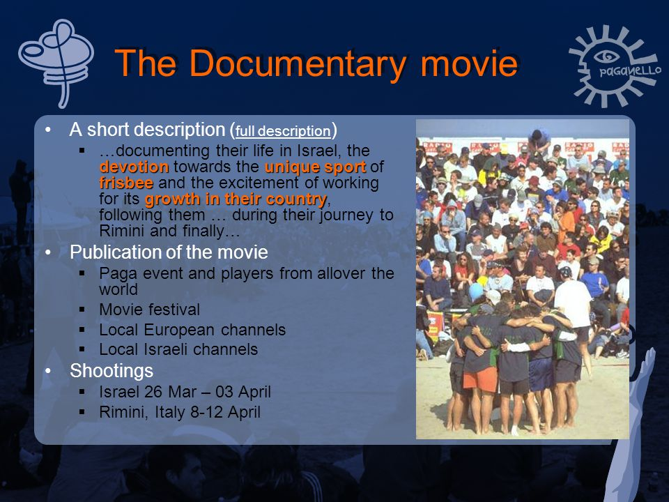 The Documentary movie A short description ( full description ) full description devotionunique sport frisbee growth in their country  …documenting their life in Israel, the devotion towards the unique sport of frisbee and the excitement of working for its growth in their country, following them … during their journey to Rimini and finally… Publication of the movie  Paga event and players from allover the world  Movie festival  Local European channels  Local Israeli channels Shootings  Israel 26 Mar – 03 April  Rimini, Italy 8-12 April