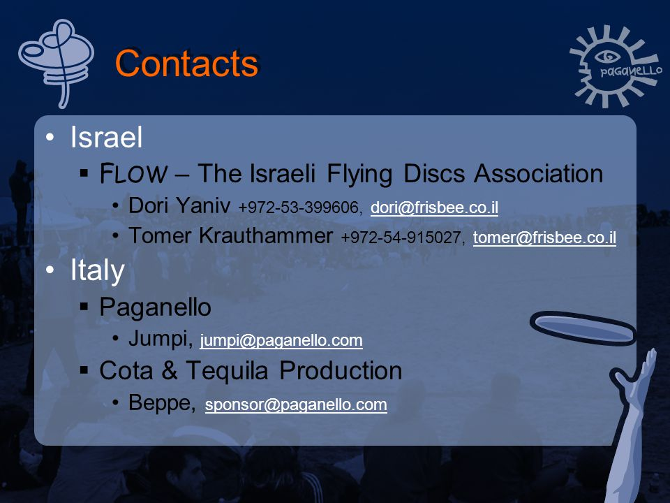 Contacts Israel  F LOW – The Israeli Flying Discs Association Dori Yaniv +972-53-399606, dori@frisbee.co.ildori@frisbee.co.il Tomer Krauthammer +972-54-915027, tomer@frisbee.co.iltomer@frisbee.co.il Italy  Paganello Jumpi, jumpi@paganello.com jumpi@paganello.com  Cota & Tequila Production Beppe, sponsor@paganello.com sponsor@paganello.com