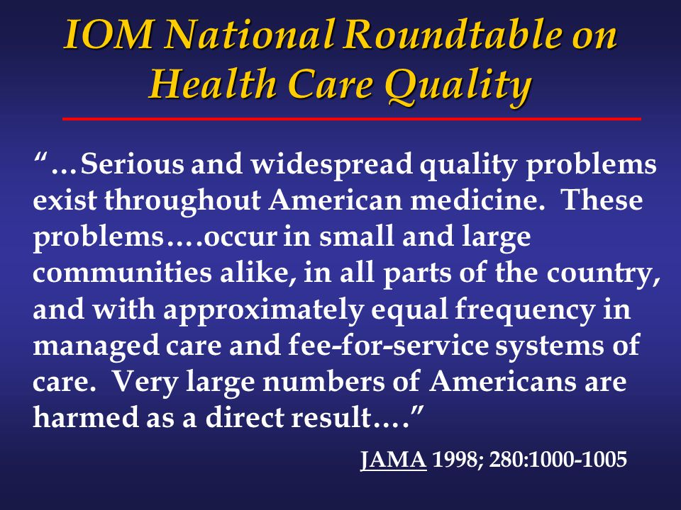 "IOM National Roundtable on Health Care Quality ""…Serious and widespread quality problems exist throughout American medicine. These problems….occur in"