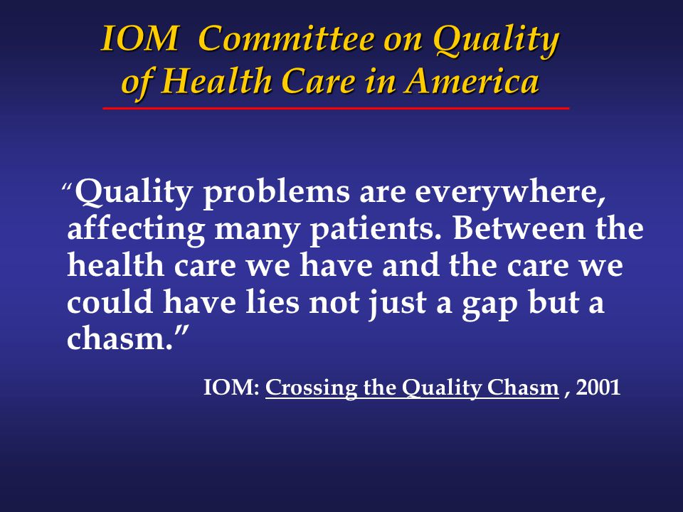 "IOM Committee on Quality of Health Care in America "" Quality problems are everywhere, affecting many patients. Between the health care we have and the"