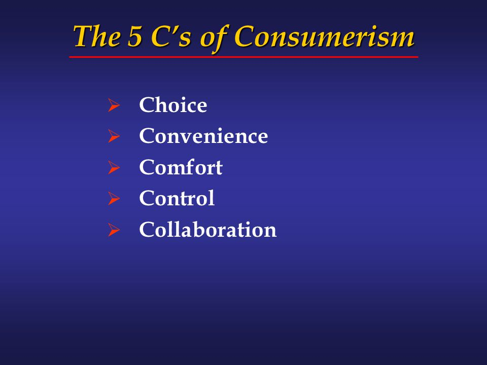 The 5 C's of Consumerism  Choice  Convenience  Comfort  Control  Collaboration