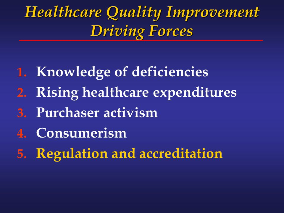 Healthcare Quality Improvement Driving Forces 1. Knowledge of deficiencies 2. Rising healthcare expenditures 3. Purchaser activism 4. Consumerism 5. R