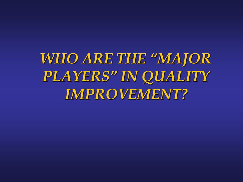 "WHO ARE THE ""MAJOR PLAYERS"" IN QUALITY IMPROVEMENT?"