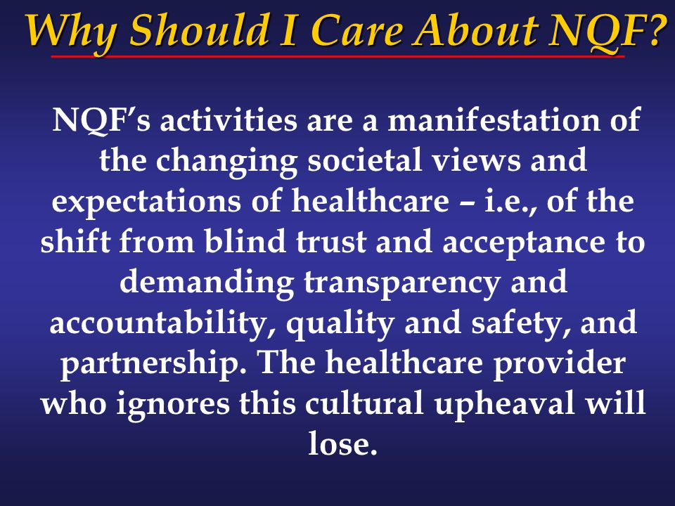 NQF's activities are a manifestation of the changing societal views and expectations of healthcare – i.e., of the shift from blind trust and acceptanc
