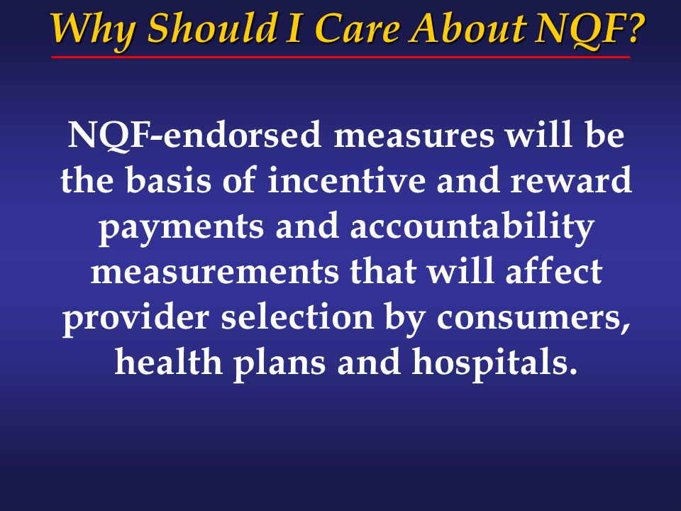 NQF-endorsed measures will be the basis of incentive and reward payments and accountability measurements that will affect provider selection by consum