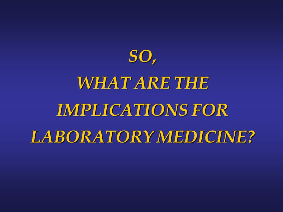 SO, WHAT ARE THE IMPLICATIONS FOR LABORATORY MEDICINE?