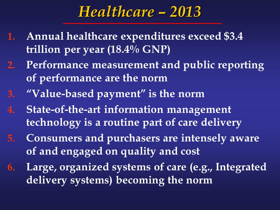 Healthcare – 2013 1. Annual healthcare expenditures exceed $3.4 trillion per year (18.4% GNP) 2. Performance measurement and public reporting of perfo