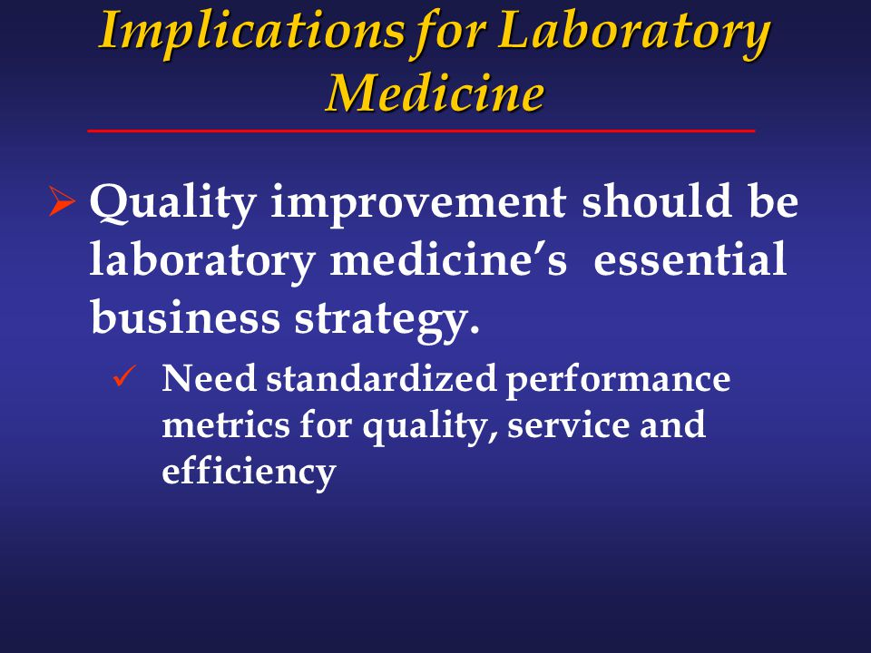 Implications for Laboratory Medicine  Quality improvement should be laboratory medicine's essential business strategy. Need standardized performance