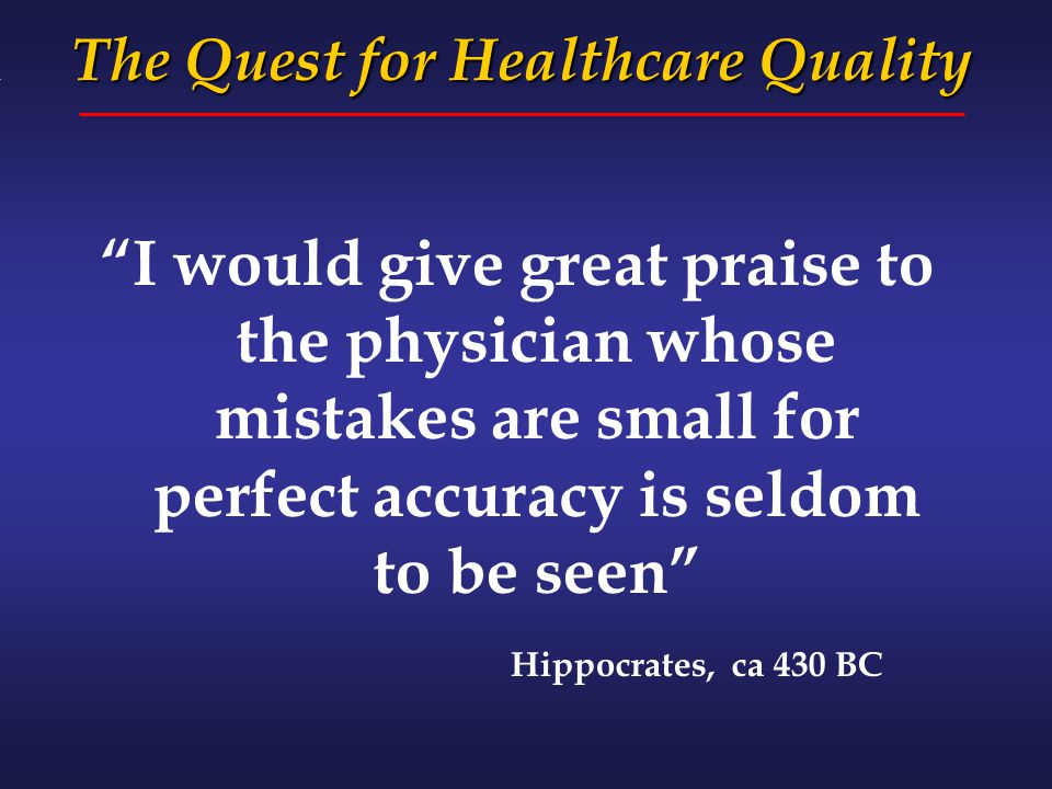 """I would give great praise to the physician whose mistakes are small for perfect accuracy is seldom to be seen"" Hippocrates, ca 430 BC The Quest for H"