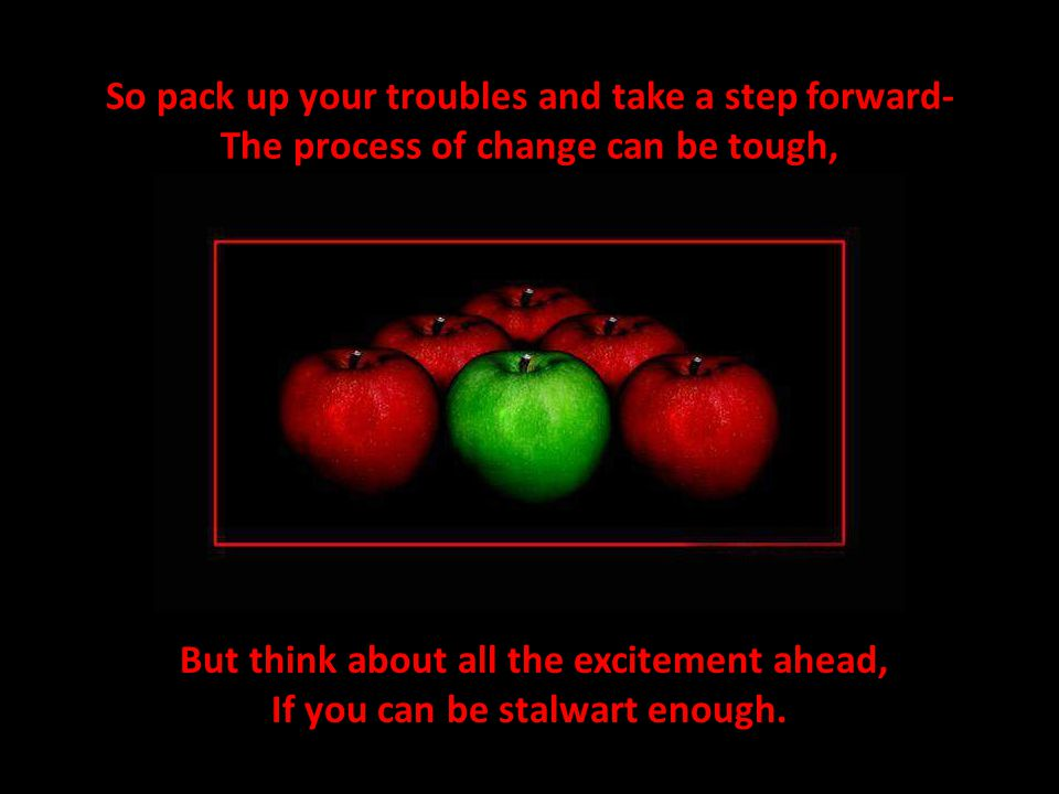 So pack up your troubles and take a step forward- The process of change can be tough, But think about all the excitement ahead, If you can be stalwart enough.