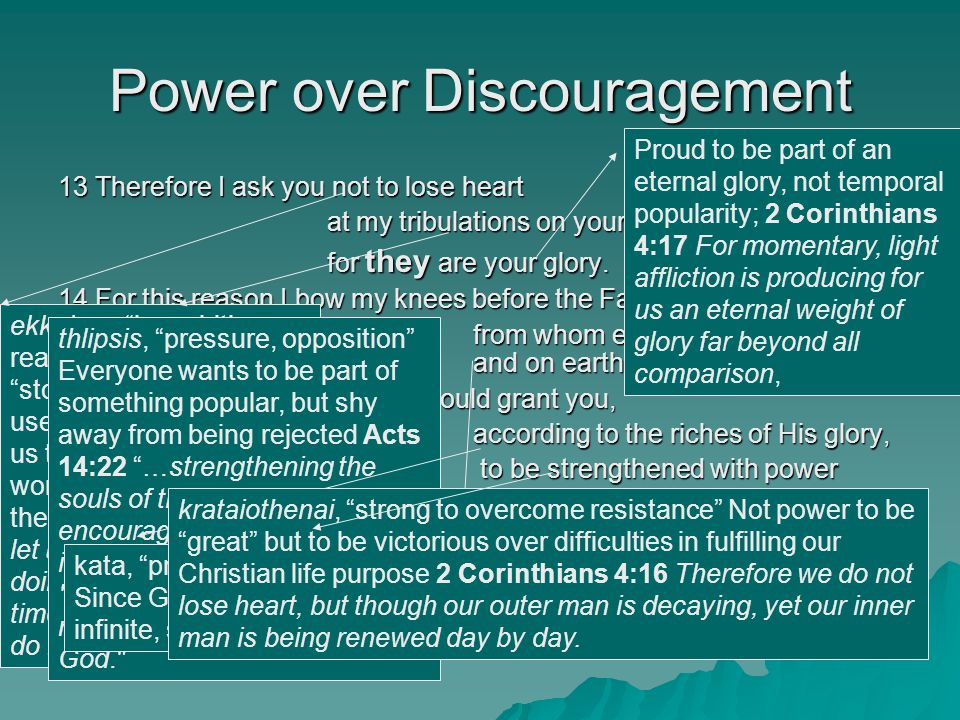 Power over Discouragement 13 Therefore I ask you not to lose heart at my tribulations on your behalf, for they are your glory. 14 For this reason I bo