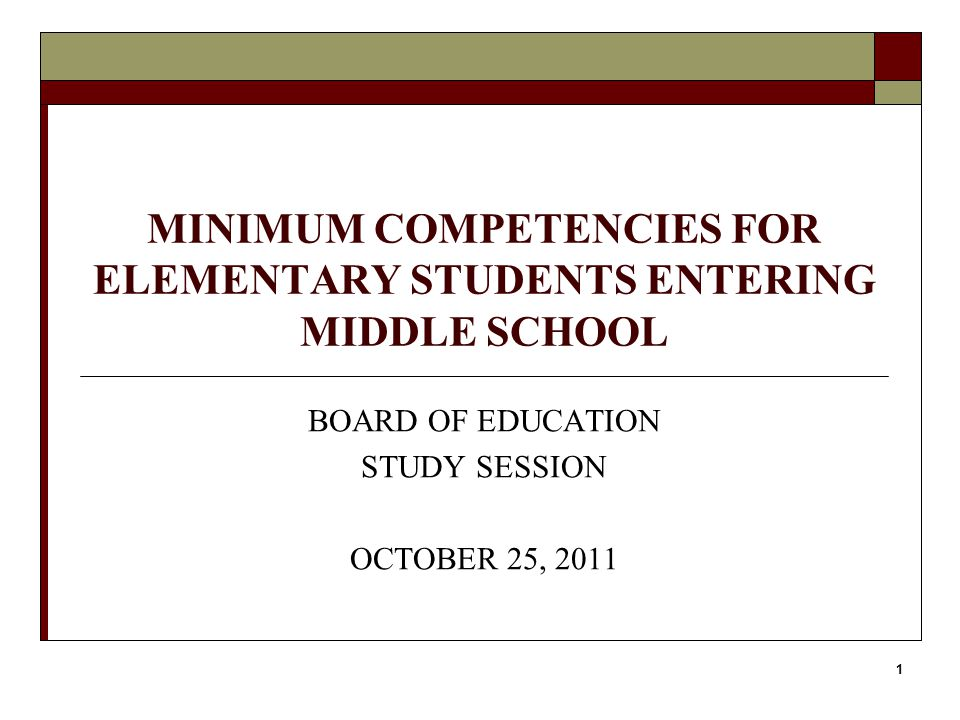 1 MINIMUM COMPETENCIES FOR ELEMENTARY STUDENTS ENTERING MIDDLE SCHOOL BOARD OF EDUCATION STUDY SESSION OCTOBER 25, 2011
