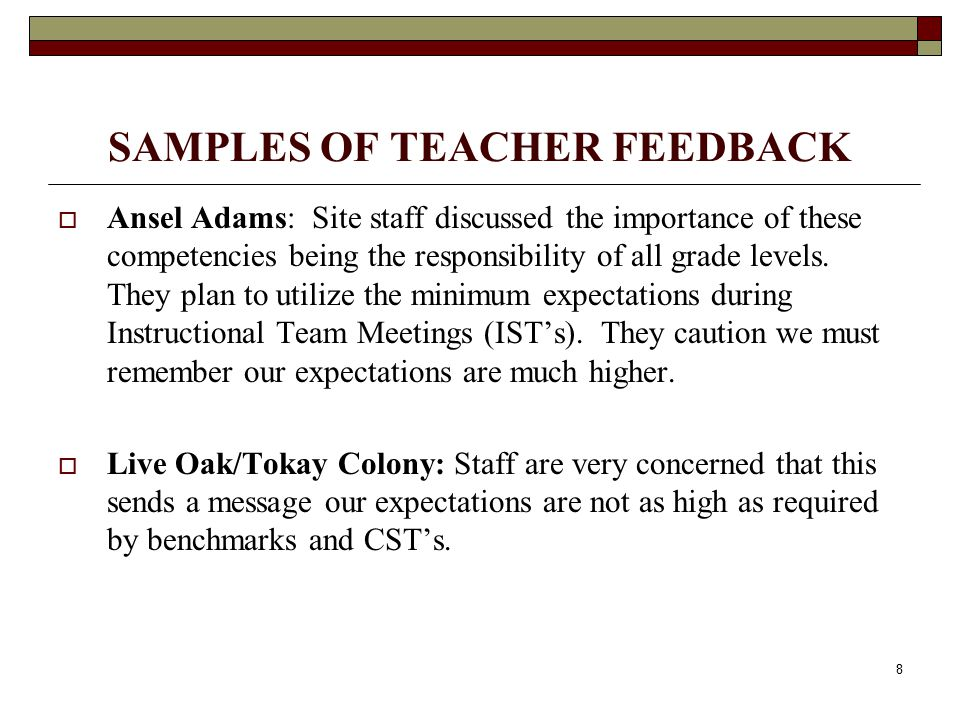 9 SAMPLES OF TEACHER FEEDBACK  Oakwood: Teachers feel this might be best used as a checklist that starts with the student in the first grade to ensure students do not fall through the cracks.  Clairmont: They are exploring only utilizing the minimum competencies with the students who are not meeting grade level standards.