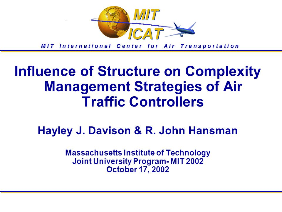 M I T I n t e r n a t i o n a l C e n t e r f o r A i r T r a n s p o r t a t i o n Influence of Structure on Complexity Management Strategies of Air Traffic Controllers Hayley J.
