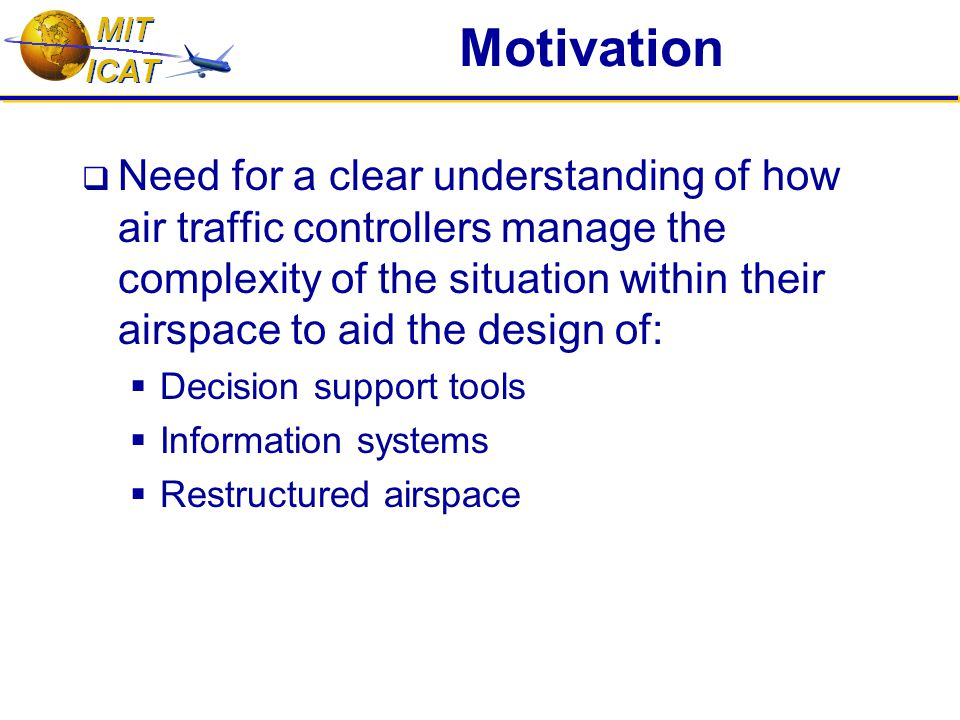 Motivation  Need for a clear understanding of how air traffic controllers manage the complexity of the situation within their airspace to aid the design of:  Decision support tools  Information systems  Restructured airspace