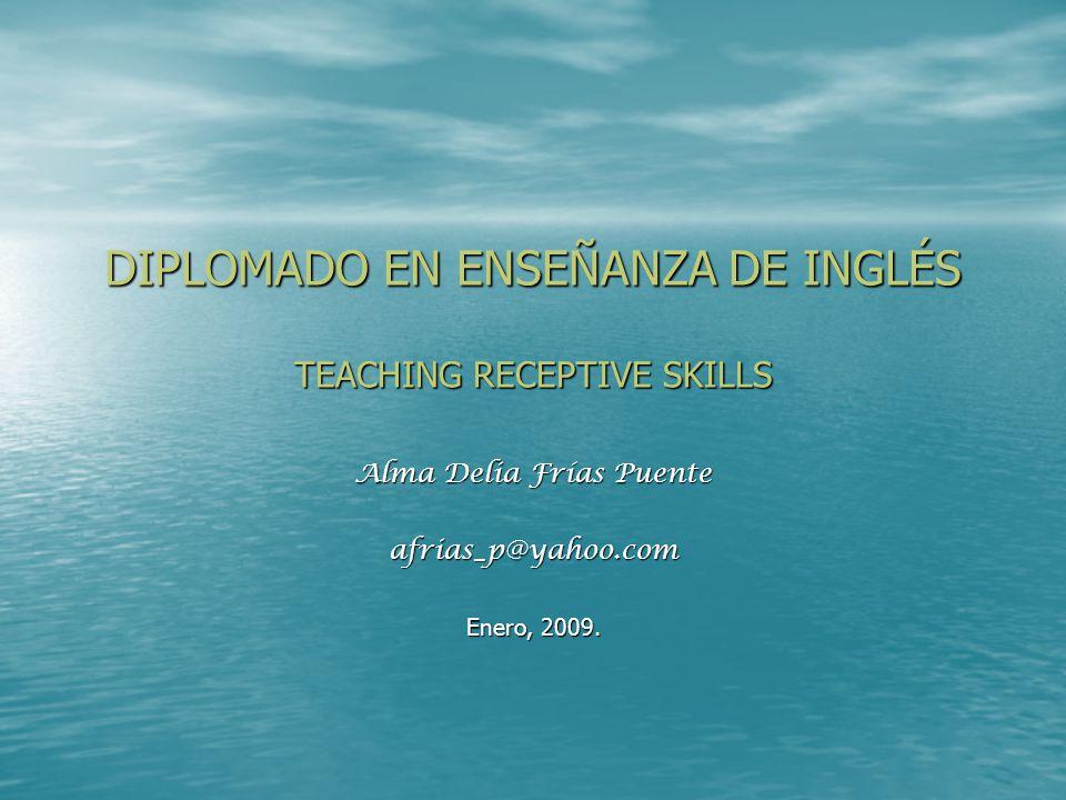 DIPLOMADO EN ENSEÑANZA DE INGLÉS TEACHING RECEPTIVE SKILLS Alma Delia Frías Puente afrias_p@yahoo.com Enero, 2009.