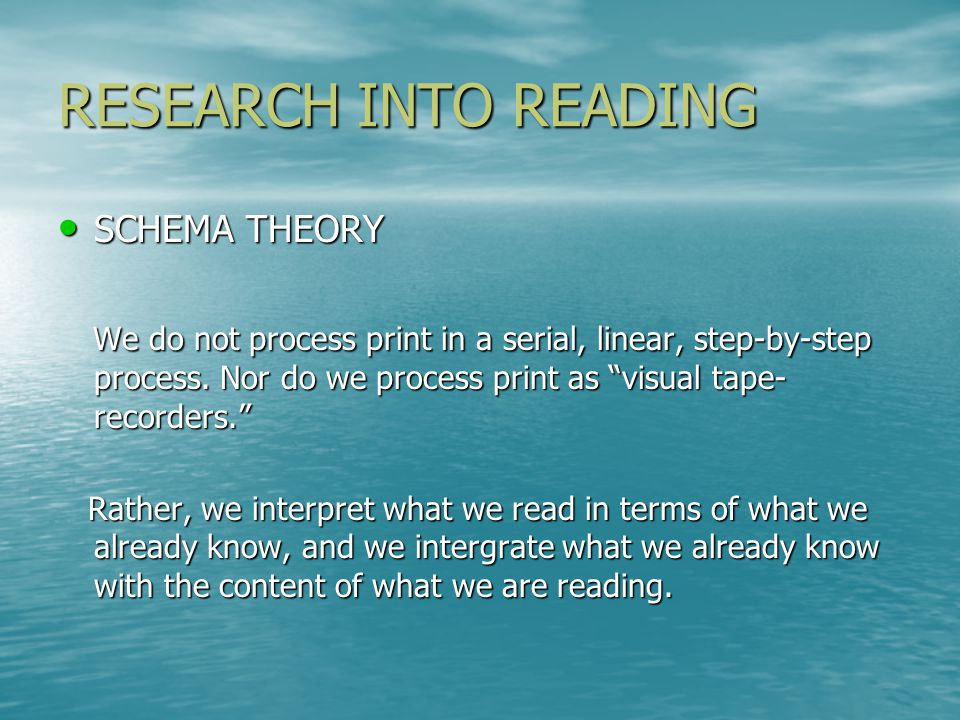 "RESEARCH INTO READING SCHEMA THEORY SCHEMA THEORY We do not process print in a serial, linear, step-by-step process. Nor do we process print as ""visua"