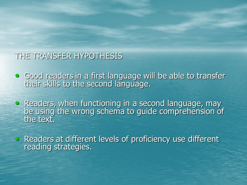 THE TRANSFER HYPOTHESIS Good readers in a first language will be able to transfer their skills to the second language.