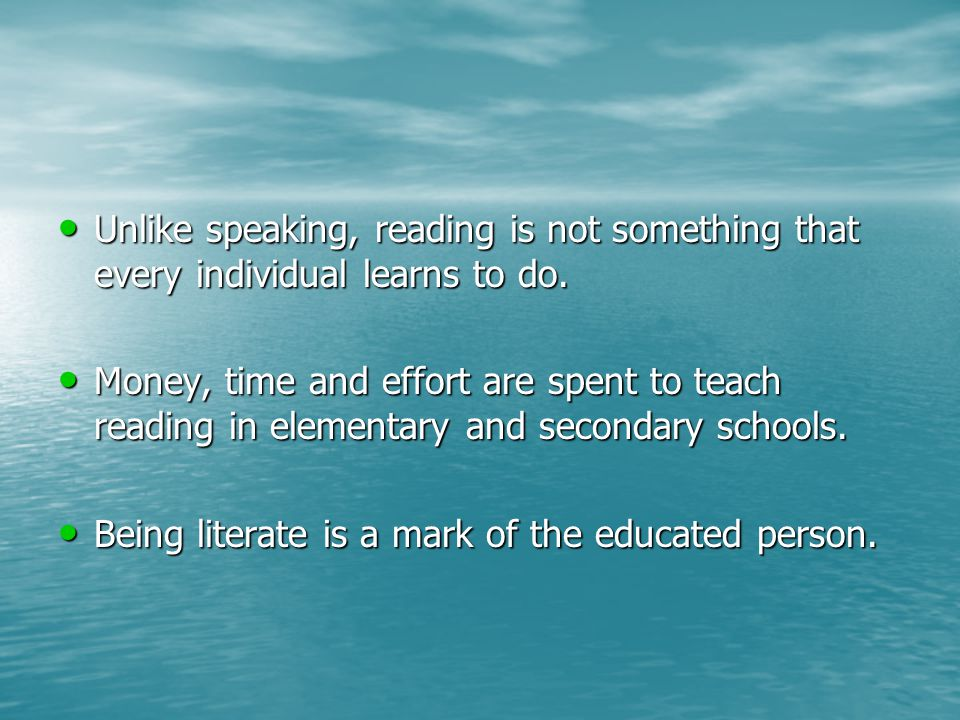 Unlike speaking, reading is not something that every individual learns to do.