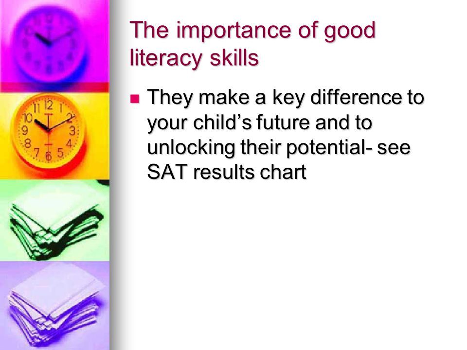 The importance of good literacy skills They make a key difference to your child's future and to unlocking their potential- see SAT results chart They make a key difference to your child's future and to unlocking their potential- see SAT results chart