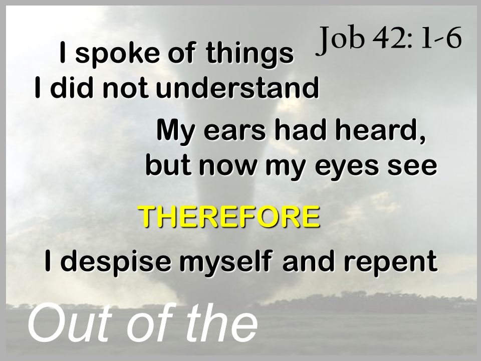 Job 42: 1-6 Out of the Whirlwind I spoke of things I did not understand My ears had heard, but now my eyes see THEREFORE I despise myself and repent