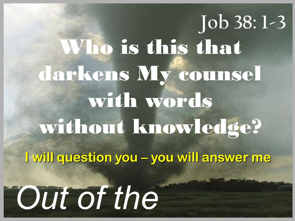 Job 38: 1-3 Out of the Whirlwind Who is this that darkens My counsel with words without knowledge.